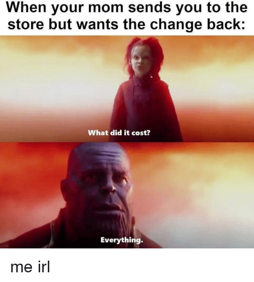 Change, Irl, and Me IRL: When your mom sends you to the  store but wants the change bac  What did it cost?  Everything. me irl