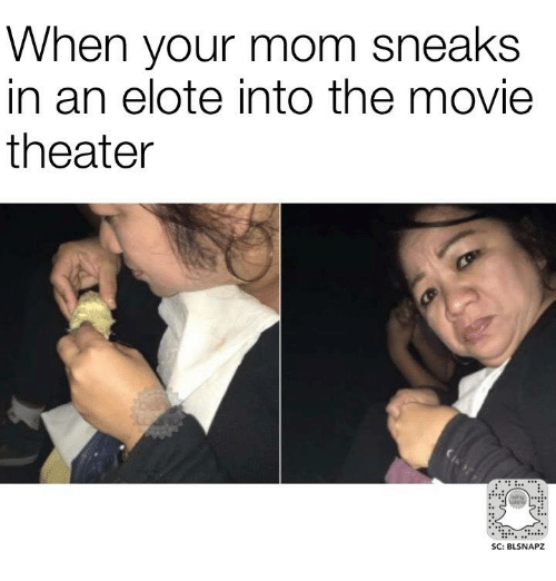 when your mom sneaks in an elote into the movie 18573947 ✅ 25 best memes about movie theater movie theater memes,Meme The Movie