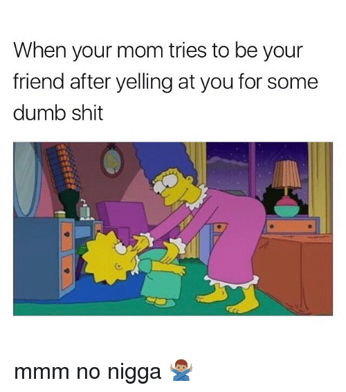 Mmm No: When your mom tries to be your  friend after yelling at you for some  dumb shit mmm no nigga 🙅🏽♂️
