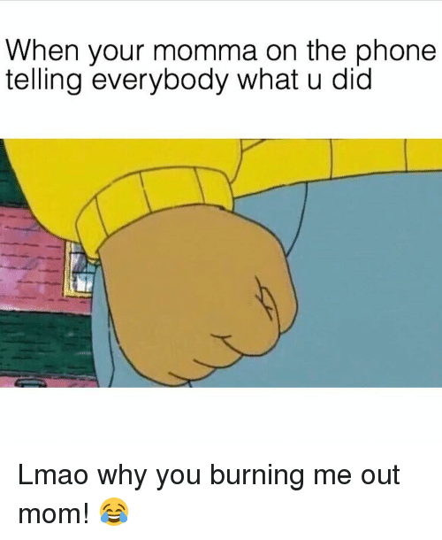 Youre Momma: When your momma on the phone  telling everybody what u did Lmao why you burning me out mom! 😂