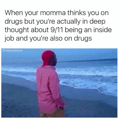 Youre Momma: When your momma thinks you on  drugs but you're actually in deep  thought about 9/11 beingan inside  job and you're also on drugs  Shitheadsteve
