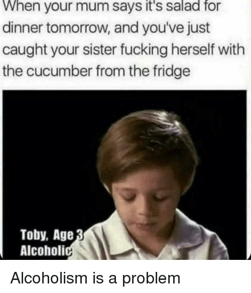 Alcoholism: When your mum says it's salad fo  dinner tomorrow, and you've just  caught your sister fucking herself with  the cucumber from the fridge  Toby, Age  Alcoholi Alcoholism is a problem