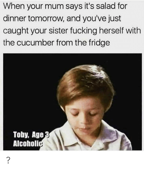 Fucking, Tomorrow, and Alcoholic: When your mum says it's salad for  dinner tomorrow, and you've just  caught your sister fucking herself with  the cucumber from the fridge  Toby, Age 3  Alcoholic ?