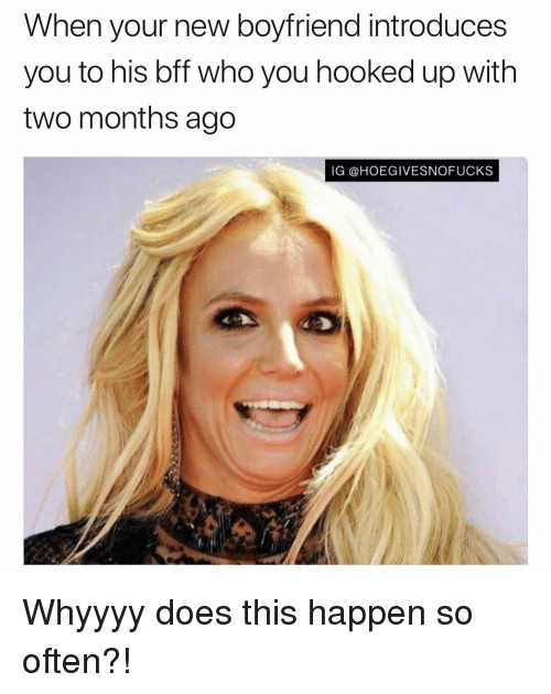 Girl Memes, Boyfriend, and Who: When your new boyfriend introduces  you to his bff who you hooked up with  two months ago  IG @HOEGIVESNOFUCKS Whyyyy does this happen so often?!