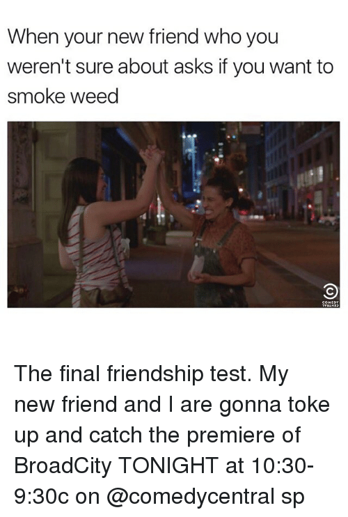 weeds: When your new friend who you  weren't sure about asks if you want to  smoke weed The final friendship test. My new friend and I are gonna toke up and catch the premiere of BroadCity TONIGHT at 10:30-9:30c on @comedycentral sp