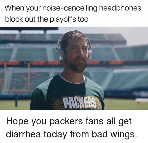 Diarrhea: When your noise-cancelling headphones  block out the playoffs too  PACKERS Hope you packers fans all get diarrhea today from bad wings.