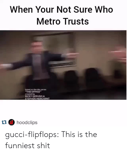 gervais: When Your Not Sure Who  Metro Trusts  THE OFFICE  erested by  RICKY GERVAIS  STEPHEN MERCHANT  t1 hoodclips gucci-flipflops:  This is the funniest shit