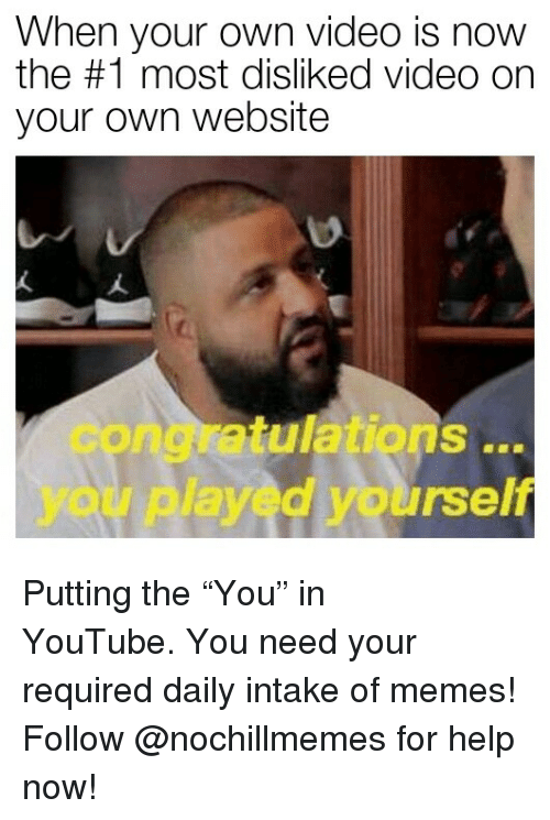"Congratulations You Played Yourself, Memes, and youtube.com: When your own video is now  the #1 most disliked video on  your own website  congratulations  you played yourself  .. Putting the ""You"" in YouTube. You need your required daily intake of memes! Follow @nochillmemes for help now!"