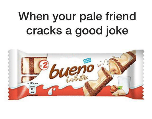 A Good Joke: When your pale friend  cracks a good joke  bueno  19.5p ww  Caie  6%