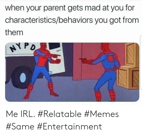Relatable Memes: when your parent gets mad at you for  characteristics/behaviors you got from  them  HYPD Me IRL. #Relatable #Memes #Same #Entertainment