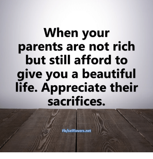 Beautiful, Life, and Memes: When your  parents are not rich  but still afford to  give you a beautiful  life. Appreciate their  sacrifices.  Fb/selflovers.net