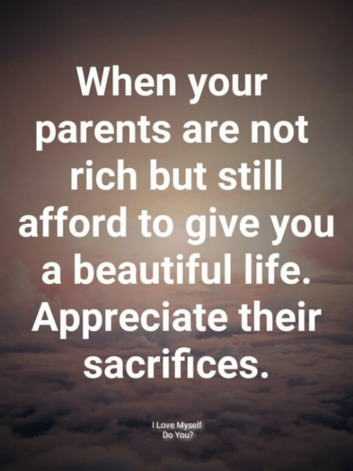 Beautiful, Life, and Love: When your  parents are not  rich but still  afford to give you  a beautiful life.  Appreciate their  sacrifices  I Love Myself  Do You?