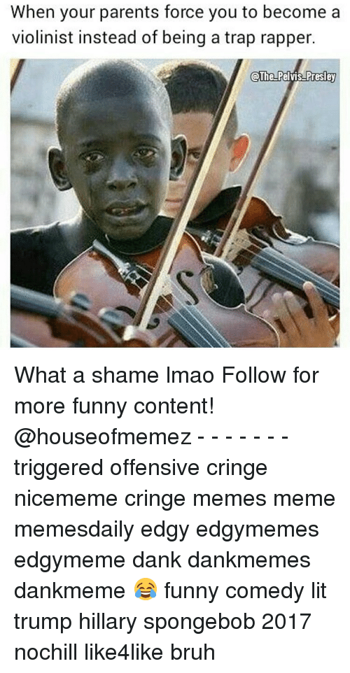 Offensives: When your parents force you to become a  violinist instead of being a trap rapper.  The Pe  Presley What a shame lmao Follow for more funny content! @houseofmemez - - - - - - - triggered offensive cringe nicememe cringe memes meme memesdaily edgy edgymemes edgymeme dank dankmemes dankmeme 😂 funny comedy lit trump hillary spongebob 2017 nochill like4like bruh