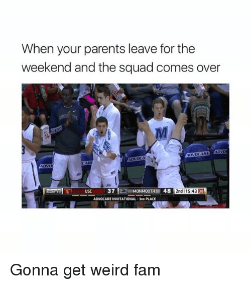 get-weird: When your parents leave for thee  weekend and the squad comes over  Rt  CARI  MONMOUTH 48 2nd15:43 30  ADVOCARE INVITATIONAL-3RD PLACE Gonna get weird fam