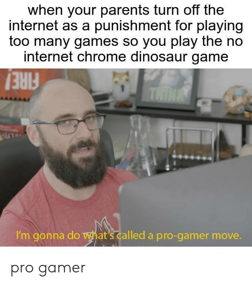 no internet: when your parents turn off the  internet as a punishment for playing  too many games so you play the no  internet chrome dinosaur game  THINK  I'm gonna do wat's called a pro-gamer move. pro gamer