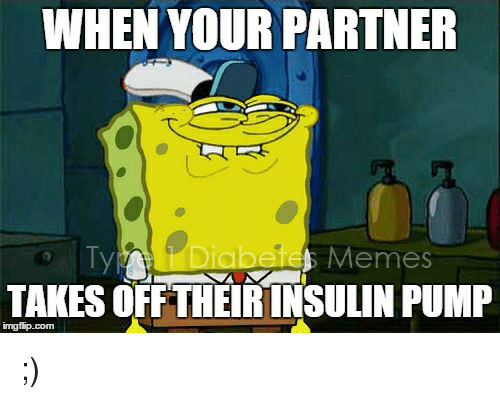 insulin pump: WHEN YOUR PARTNER  abetes Memes  TAKES OFFTHEIR INSULIN PUMP  imgfip.com <p>;)</p>