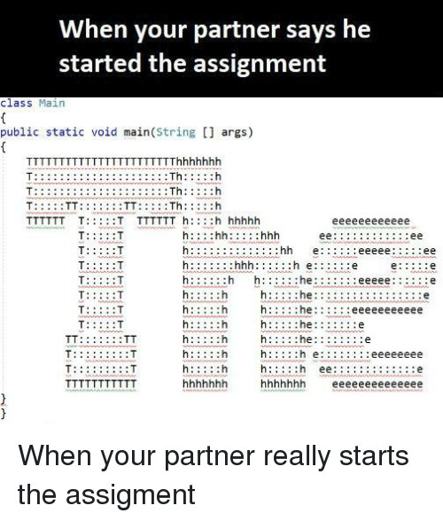 E.T., Class, and Hhh: When your partner says he  started the assignment  class Main  public static void main(String [] args)  TThhhhhhlh  :Th:  :Th:  :Th:  :hh e:  hhh: :  :e  h:  :he  he  he  : e  : T When your partner really starts the assigment