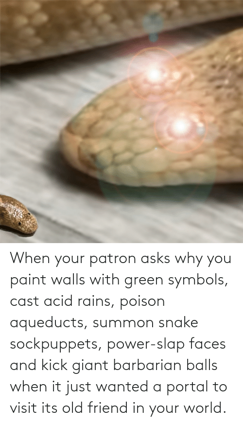 slap: When your patron asks why you paint walls with green symbols, cast acid rains, poison aqueducts, summon snake sockpuppets, power-slap faces and kick giant barbarian balls when it just wanted a portal to visit its old friend in your world.
