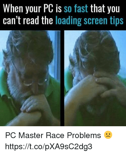 master race: When your PC is so fast that you  can't read the loading screen tips PC Master Race Problems ☹️ https://t.co/pXA9sC2dg3