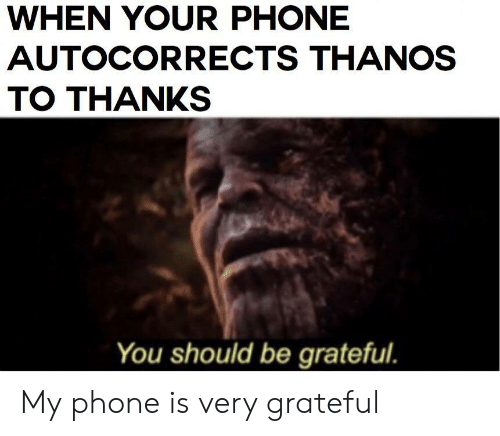 Phone, Thanos, and You: WHEN YOUR PHONE  AUTOCORRECTS THANOS  TO THANKS  You should be grateful. My phone is very grateful