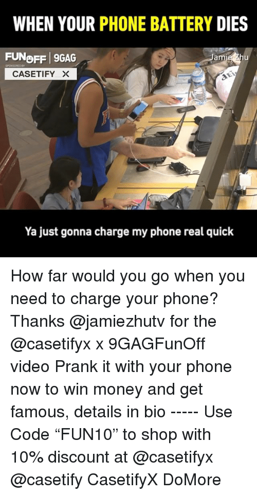 """9gag, Memes, and Money: WHEN YOUR PHONE BATTERY DIES  FUNoFF 9GAG  am  SPONSORED DY  CASETIFY ×  Ya just gonna charge my phone real quick How far would you go when you need to charge your phone? Thanks @jamiezhutv for the @casetifyx x 9GAGFunOff video Prank it with your phone now to win money and get famous, details in bio ----- Use Code """"FUN10"""" to shop with 10% discount at @casetifyx @casetify CasetifyX DoMore"""