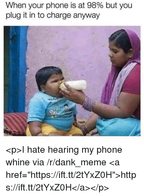 "Whine: When your phone is at 98% but you  plug it in to charge anyway <p>I hate hearing my phone whine via /r/dank_meme <a href=""https://ift.tt/2tYxZ0H"">https://ift.tt/2tYxZ0H</a></p>"