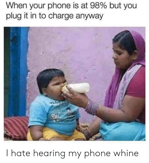 Whine: When your phone is at 98% but you  plug it in to charge anyway I hate hearing my phone whine