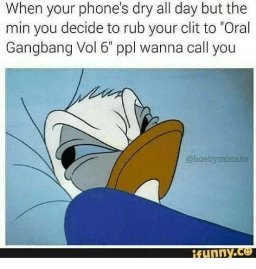 """you funny: When your phone's dry all day but the  min you decide to rub your clit to """"Oral  Gangbang Vol 6 ppl wanna call you  funny.Ce"""