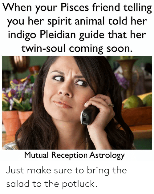 Soon..., Animal, and Astrology: When your Pisces friend telling  you her spirit animal told her  indigo Pleidian guide that her  twin-soul coming soon.  Mutual Reception Astrology Just make sure to bring the salad to the potluck.