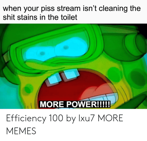 More Power: when your piss stream isn't cleaning the  shit stains in the toilet  MORE POWER!!!! Efficiency 100 by lxu7 MORE MEMES