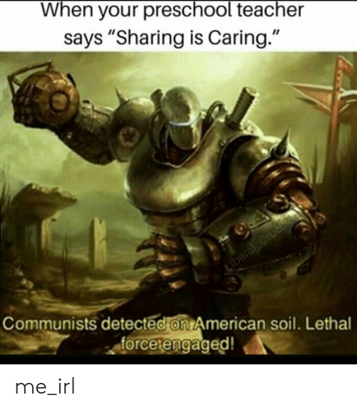 "Preschool: When your preschool teacher  says ""Sharing is Caring.""  Communists detected on American soil. Lethal  forcetengaged!  etengaged me_irl"