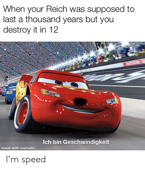 Speed, You, and Made: When your Reich was supposed to  last a thousand years but you  destroy it in 12  Ich bin Geschwindigkeit  made with mematic  m  1 I'm speed