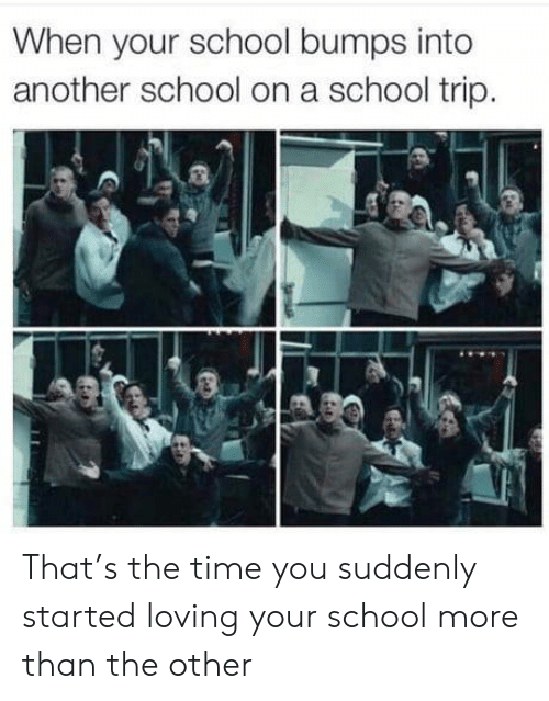 School, Time, and Another: When your school bumps into  another school on a school trip. That's the time you suddenly started loving your school more than the other