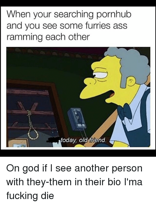 `Pornhub: When your searching pornhub  and you see some furries ass  ramming each other  today old friend On god if I see another person with they-them in their bio I'ma fucking die