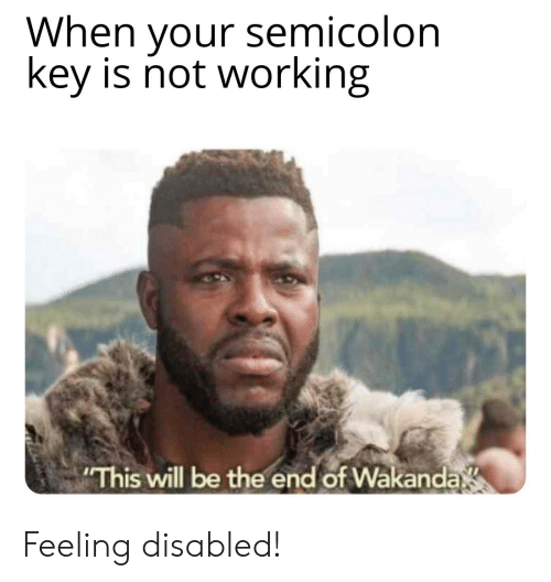 semicolon: When your semicolon  key is not working  This will be the end of Wakanda Feeling disabled!