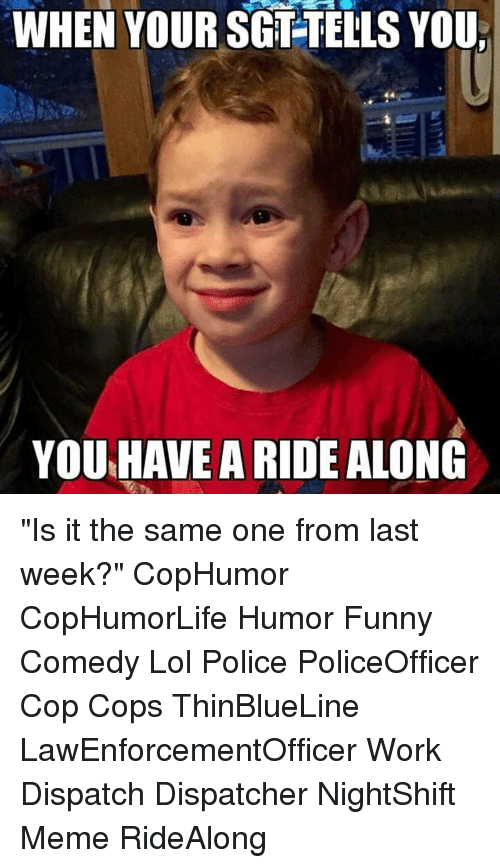 """funny comedy: WHEN YOUR SGT-TELLS YOU  YOU HAVE A RIDE ALONG """"Is it the same one from last week?"""" CopHumor CopHumorLife Humor Funny Comedy Lol Police PoliceOfficer Cop Cops ThinBlueLine LawEnforcementOfficer Work Dispatch Dispatcher NightShift Meme RideAlong"""