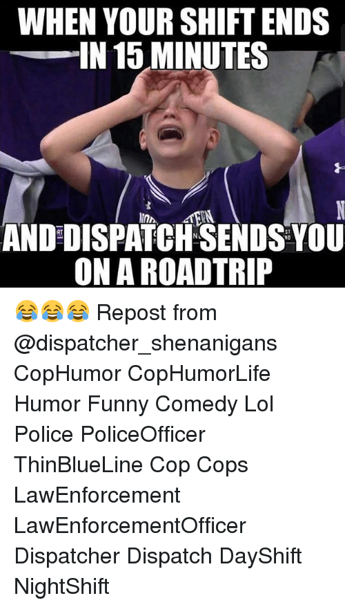 Road Tripping: WHEN YOUR SHIFT ENDS  IN 15 MINUTES  ANDDISPATCHSENDS NO  YOU  ONA ROAD TRIP 😂😂😂 Repost from @dispatcher_shenanigans CopHumor CopHumorLife Humor Funny Comedy Lol Police PoliceOfficer ThinBlueLine Cop Cops LawEnforcement LawEnforcementOfficer Dispatcher Dispatch DayShift NightShift