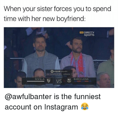 Barcelona Vs: When your sister forces you to spend  time with her new boyfriend:  DIRECTV  sports  LIGA ESPANOLA 2016-JORNADA1  SEVILLA  BARCELONA  VS @awfulbanter is the funniest account on Instagram 😂