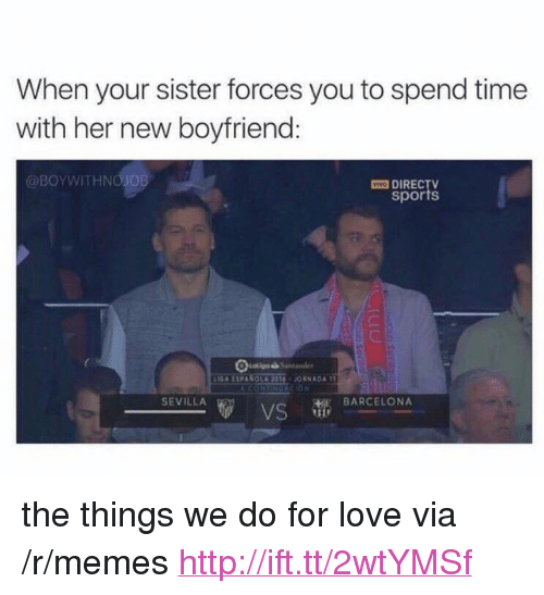 """New Boyfriend: When your sister forces you to spend time  with her new boyfriend:  @BOYWITHNO JOB  O DIREC  sports  SEVILLA  HE BARCELONA <p>the things we do for love via /r/memes <a href=""""http://ift.tt/2wtYMSf"""">http://ift.tt/2wtYMSf</a></p>"""
