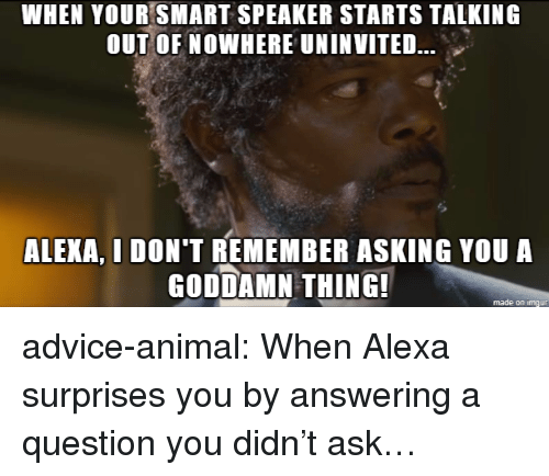 Advice, Tumblr, and Animal: WHEN YOUR SMART SPEAKER STARTS TALKING  OUT OF NOWHERE UNINVITED.  ALEXA, I DON'T REMEMBER ASKING YOU A  GODDAMN THING!  made on imgur advice-animal:  When Alexa surprises you by answering a question you didn't ask…