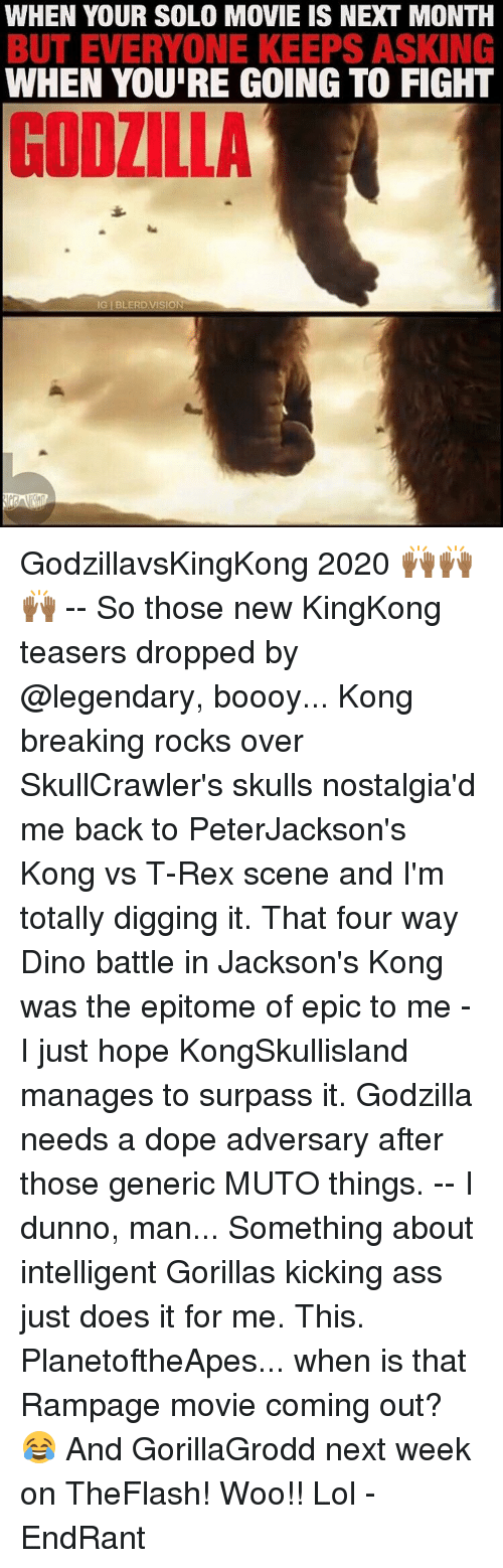 Kicking Ass: WHEN YOUR SOLO MOVIE IS NEXT MONTH  BUT EVERYONE KEEPS ASKING  WHEN YOURE GOING TO FIGHT  IG BLERD, VISION GodzillavsKingKong 2020 🙌🏾🙌🏾🙌🏾 -- So those new KingKong teasers dropped by @legendary, boooy... Kong breaking rocks over SkullCrawler's skulls nostalgia'd me back to PeterJackson's Kong vs T-Rex scene and I'm totally digging it. That four way Dino battle in Jackson's Kong was the epitome of epic to me - I just hope KongSkullisland manages to surpass it. Godzilla needs a dope adversary after those generic MUTO things. -- I dunno, man... Something about intelligent Gorillas kicking ass just does it for me. This. PlanetoftheApes... when is that Rampage movie coming out? 😂 And GorillaGrodd next week on TheFlash! Woo!! Lol -EndRant