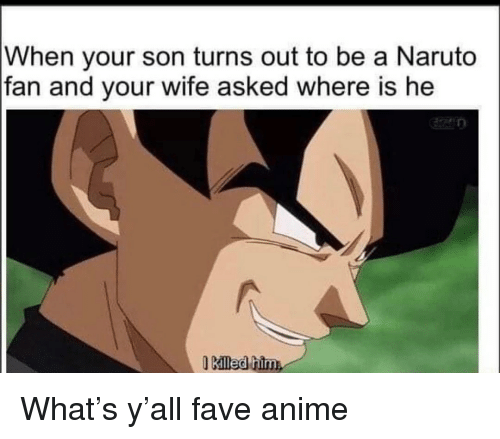 Anime, Memes, and Naruto: When your son turns out to be a Naruto  fan and your wife asked where is he  Killed him What's y'all fave anime