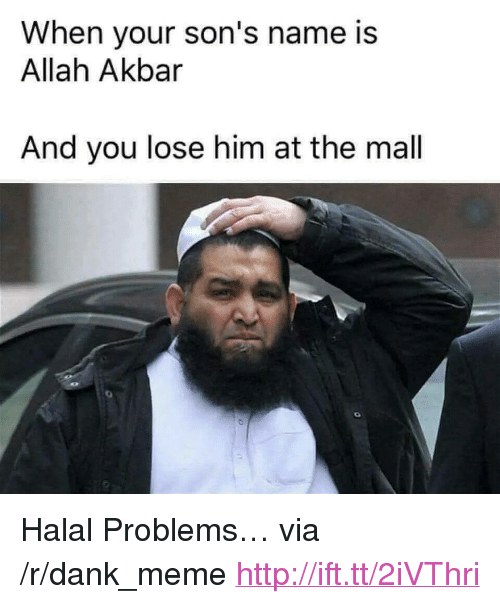 "halal: When your son's name is  Allah Akbar  And you lose him at the mal <p>Halal Problems&hellip; via /r/dank_meme <a href=""http://ift.tt/2iVThri"">http://ift.tt/2iVThri</a></p>"