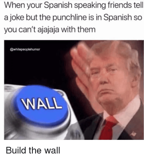 Friends, Spanish, and Im Going to Hell for This: When your Spanish speaking friends tell  a joke but the punchline is in Spanish so  you can't ajajaja with them  @whitepeopiehumor  WALL Build the wall