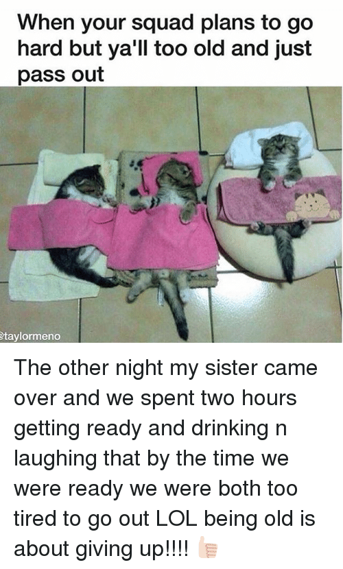 Passe: When your squad plans to go  hard but ya'll too old and just  pass out  taylormeno The other night my sister came over and we spent two hours getting ready and drinking n laughing that by the time we were ready we were both too tired to go out LOL being old is about giving up!!!! 👍🏻