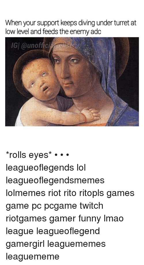Rolling Eye: When your support keeps diving under turret at  low level and feeds the enemyadc  IGI @unoffici  elisa *rolls eyes* • • • leagueoflegends lol leagueoflegendsmemes lolmemes riot rito ritopls games game pc pcgame twitch riotgames gamer funny lmao league leagueoflegend gamergirl leaguememes leaguememe