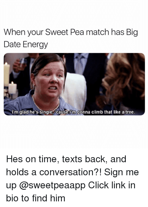 Sign Me Up: When your Sweet Pea match has Big  Date Energy  I'm glad he's single, causel'm gonna climb that like a tree. Hes on time, texts back, and holds a conversation?! Sign me up @sweetpeaapp Click link in bio to find him