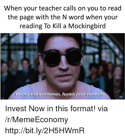 mockingbird: When your teacher calls on you to read  the page with the N word when your  reading To Kill a Mockingbird  Ladies and gentlemen, fasten your seatbelts. Invest Now in this format! via /r/MemeEconomy http://bit.ly/2H5HWmR