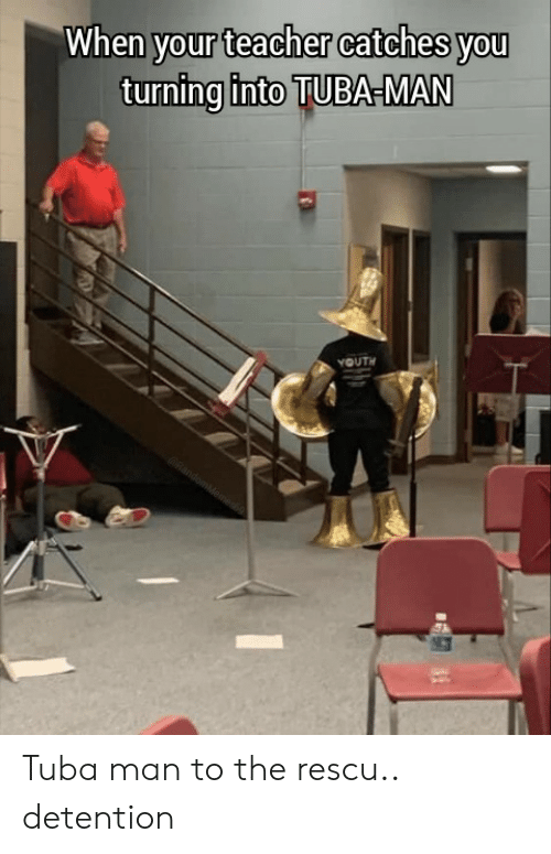 Detention: When your teacher catches you  turning into TUBA-MAN  YOUTH  RandomMeames Tuba man to the rescu.. detention