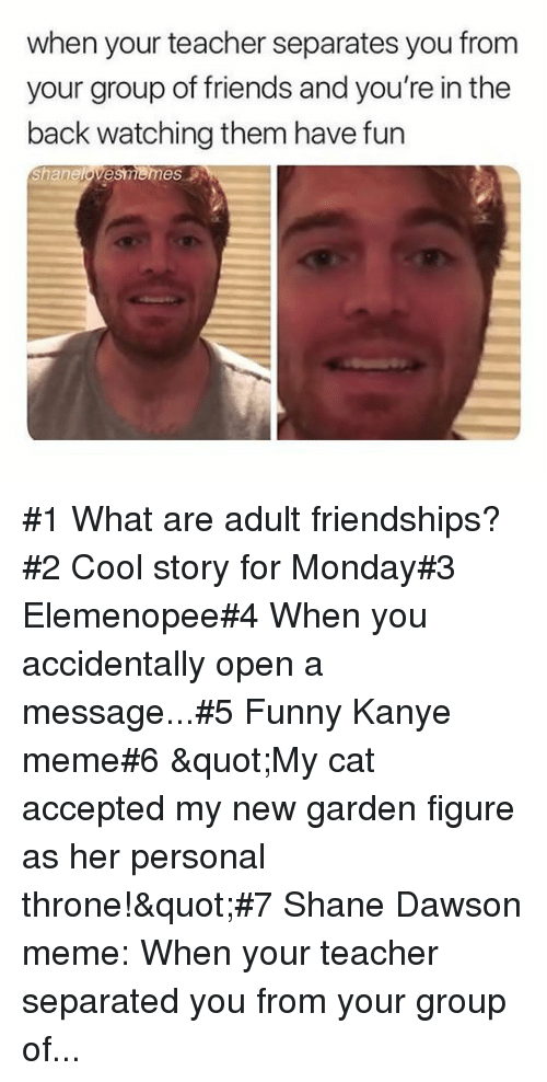 "Friends, Funny, and Kanye: when your teacher separates you from  your group of friends and you're in the  back watching them have fun  Shanelovesmemes #1 What are adult friendships?#2 Cool story for Monday#3 Elemenopee#4 When you accidentally open a message...#5 Funny Kanye meme#6 ""My cat accepted my new garden figure as her personal throne!""#7 Shane Dawson meme: When your teacher separated you from your group of..."